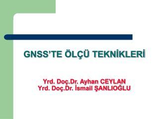 GNSS'TE ÖLÇÜ TEKNİKLERİ Yrd. Doç.Dr. Ayhan CEYLAN Yrd. Doç.Dr. İsmail ŞANLIOĞLU