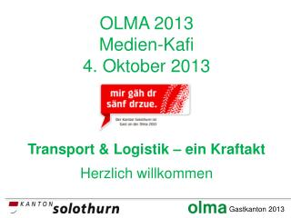 OLMA 2013 Medien-Kafi 4. Oktober 2013 Transport & Logistik – ein Kraftakt Herzlich willkommen