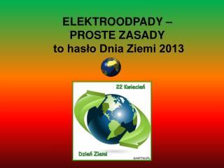 ELEKTROODPADY –  PROSTE ZASADY  to hasło Dnia Ziemi 2013