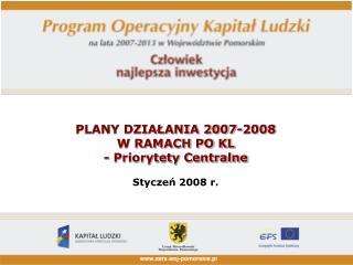 PLANY DZIAŁANIA 2007-2008  W RAMACH PO KL - Priorytety Centralne Styczeń 2008 r.