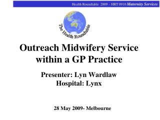 Outreach Midwifery Service within a GP Practice Presenter: Lyn Wardlaw Hospital: Lynx