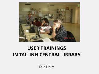 USER TRAININGS  IN TALLINN CENTRAL LIBRARY Kaie Holm