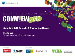 Session 2402: Unit 3 Exam feedback Neville Box Victoria University Secondary College