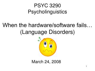 PSYC 3290 Psycholinguistics When the hardware/software fails… (Language Disorders)