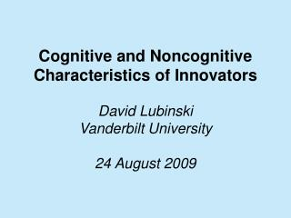 Cognitive and Noncognitive Characteristics of Innovators David Lubinski Vanderbilt University