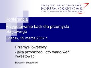 Konferencja Przygotowanie kadr dla przemysłu okrętowego Gdańsk, 29 marca 2007 r.
