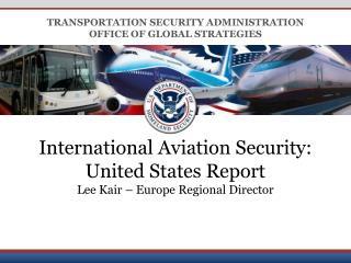 International Aviation Security:   United States Report Lee Kair – Europe Regional Director