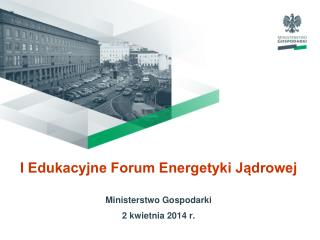 I Edukacyjne Forum Energetyki Jądrowej Ministerstwo Gospodarki 2 kwietnia 2014 r.