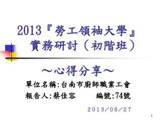 2013『 勞工領袖大學 』   實務研討(初階班)