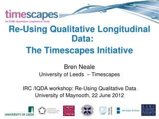 Re-Using Qualitative Longitudinal Data:  The  Timescapes  Initiative  Bren Neale
