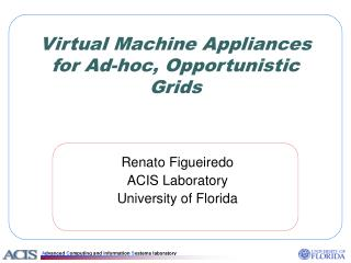 Virtual Machine Appliances for Ad-hoc, Opportunistic Grids