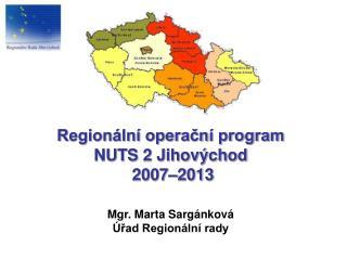 Regionální operační program NUTS 2 Jihovýchod 2007–2013 Mgr. Marta Sargánková Úřad Regionální rady