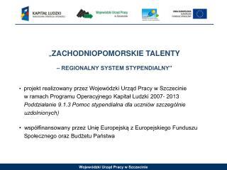 """"""" ZACHODNIOPOMORSKIE TALENTY  – REGIONALNY SYSTEM STYPENDIALNY"""""""