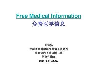 Free Medical Information 免费医学信息 许培扬 中国医学科学院医学信息研究所 北京协和医学院图书馆 信息咨询部 010 - 65122062