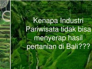 Kenapa Industri Pariwisata tidak bisa menyerap hasil pertanian di  Bali???