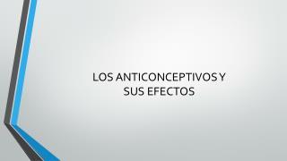 LOS ANTICONCEPTIVOS Y SUS EFECTOS