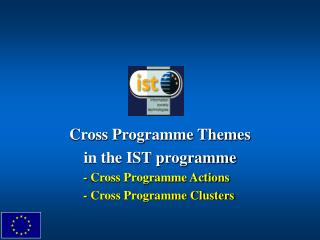 Cross Programme Themes in the IST programme 	- Cross Programme Actions 	- Cross Programme Clusters