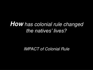 How  has colonial rule changed the natives' lives?