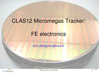 CLAS12 Micromegas Tracker: FE electronics eric.delagnes@cea.fr