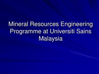 Mineral Resources Engineering Programme at Universiti Sains Malaysia