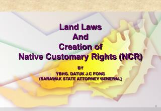 Land Laws  And Creation of Native Customary Rights NCR BY  YBHG. DATUK J.C FONG  SARAWAK STATE ATTORNEY GENERAL