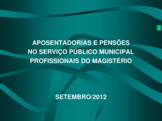 APOSENTADORIAS E PENSÕES NO SERVIÇO PÚBLICO MUNICIPAL PROFISSIONAIS DO MAGISTÉRIO SETEMBRO/2012