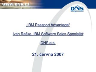 """IBM Passport Advantage"" Ivan Raška, IBM Software Sales Specialist DNS a.s."