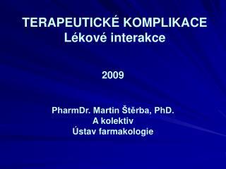 TERAPEUTICKÉ KOMPLIKACE  Lékové interakce 2009 PharmDr. Martin Štěrba, PhD. A kolektiv