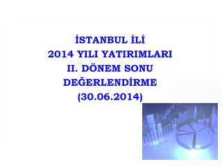 İSTANBUL İLİ 2014 YILI YATIRIMLARI II. DÖNEM SONU DEĞERLENDİRME (30.06.2014)