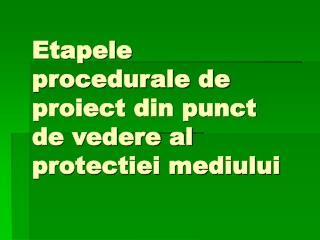 Etapele procedurale de proiect din punct de vedere al protectiei mediului