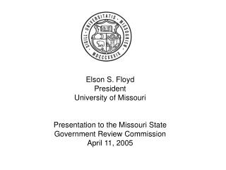 Elson S. Floyd President University of Missouri   Presentation to the Missouri State Government Review Commission April
