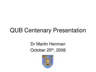 QUB Centenary Presentation