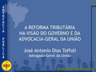 A REFORMA TRIBUTÁRIA NA VISÃO DO GOVERNO E DA ADVOCACIA-GERAL DA UNIÃO José Antonio Dias Toffoli
