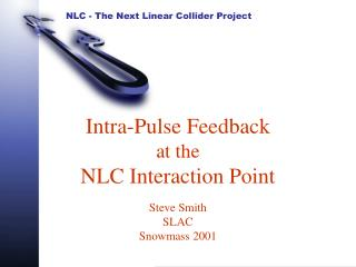 Intra-Pulse Feedback  at the NLC Interaction Point Steve Smith SLAC Snowmass 2001