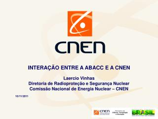 INTERAÇÃO ENTRE A ABACC E A CNEN Laercio Vinhas Diretoria de Radioproteção e Segurança Nuclear
