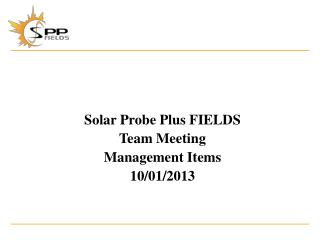 Solar Probe Plus  FIELDS Team Meeting Management Items 10/01/2013