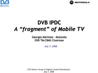 "DVB IPDC A ""fragment"" of Mobile TV Georges Martinez – Motorola DVB TM-CBMS Chairman"