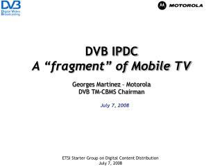 "DVB IPDC A ""fragment"" of Mobile TV Georges Martinez – Motorola DVB TM-CBMS Chairman"