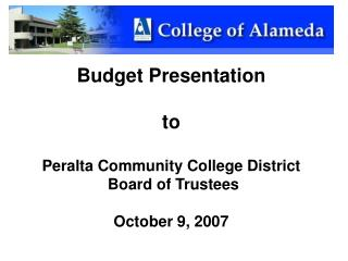 Budget Presentation to Peralta Community College District   Board of Trustees October 9, 2007