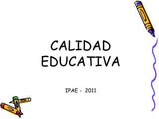 CALIDAD   EDUCATIVA IPAE -  2011