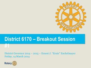 """District 6170 – Breakout Session #1 District Governor 2014 – 2015 – Ernest J. """"Ernie"""" Enchelmayer"""