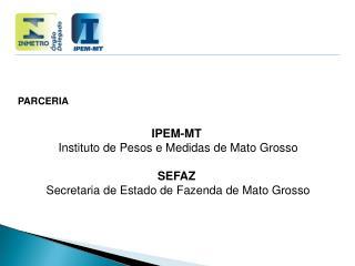 PARCERIA IPEM-MT  Instituto de Pesos e Medidas de Mato Grosso  SEFAZ