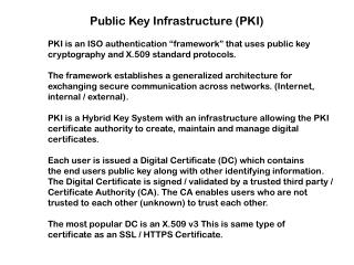 "Public Key Infrastructure (PKI) 	PKI is an ISO authentication ""framework"" that uses public key"