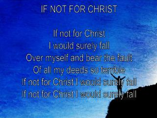 IF NOT FOR CHRIST If not for Christ I would surely fall Over myself and bear the fault