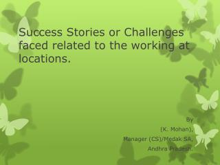 Success Stories or Challenges faced related to the working at locations.