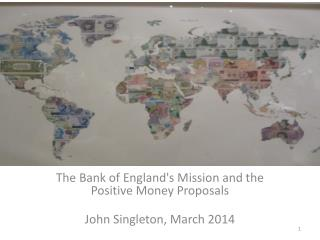The Bank of England's Mission and the Positive Money  Proposals John  Singleton, March 2014
