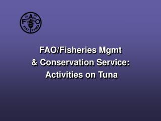 FAO/F isheries Mgmt  & Conservation Service :  Activities on Tuna