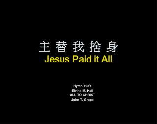 主 替 我 捨 身 Jesus Paid it All