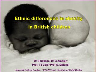 Dr S Saxena 1  Dr G Ambler 2  Prof. TJ Cole 3  Prof A. Majeed 1