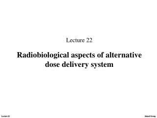 Lecture 22 Radiobiological aspects of alternative dose delivery system